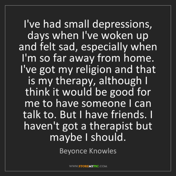 Beyonce Knowles: I've had small depressions, days when I've woken up and...