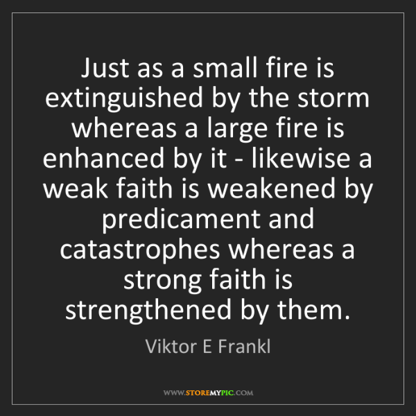Viktor E Frankl: Just as a small fire is extinguished by the storm whereas...