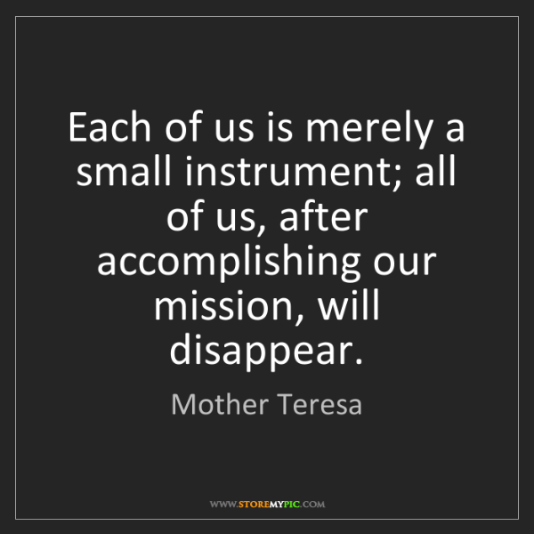 Mother Teresa: Each of us is merely a small instrument; all of us, after...