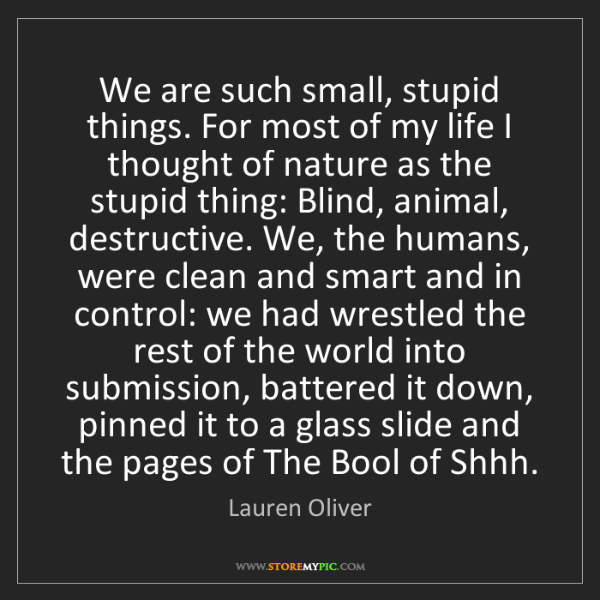 Lauren Oliver: We are such small, stupid things. For most of my life...