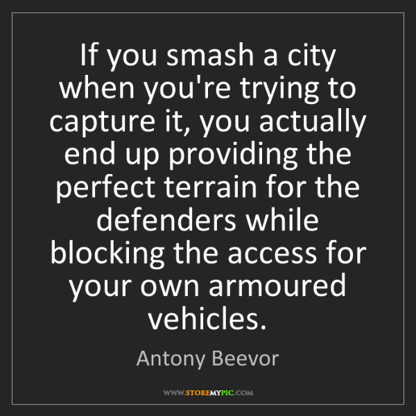 Antony Beevor: If you smash a city when you're trying to capture it,...