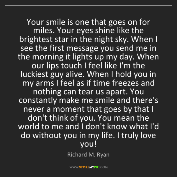 Richard M. Ryan: Your smile is one that goes on for miles. Your eyes shine...