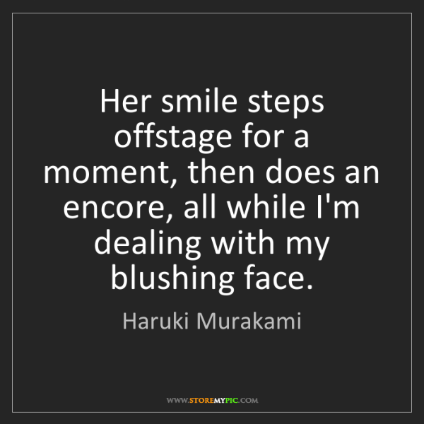 Haruki Murakami: Her smile steps offstage for a moment, then does an encore,...