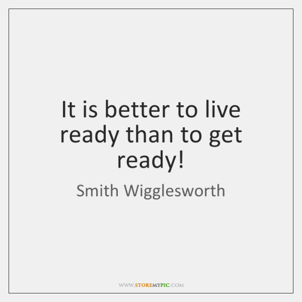 It is better to live ready than to get ready!
