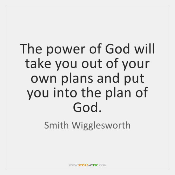The power of God will take you out of your own plans ...