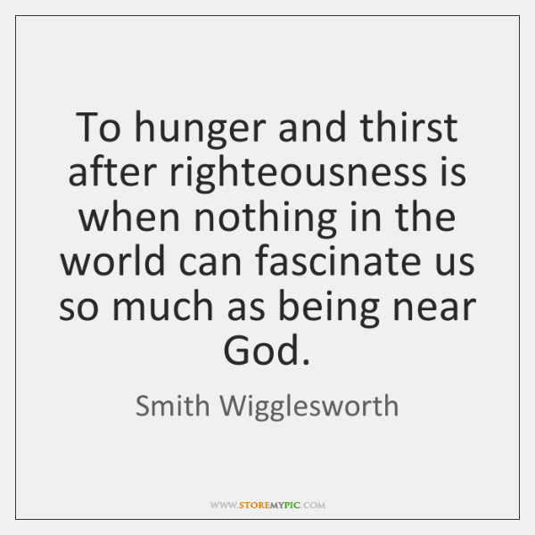 To hunger and thirst after righteousness is when nothing in the world ...