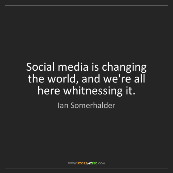 Ian Somerhalder: Social media is changing the world, and we're all here...
