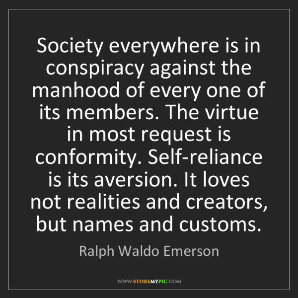 Ralph Waldo Emerson: Society everywhere is in conspiracy against the manhood...