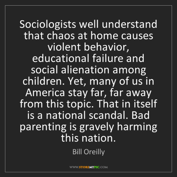 Bill Oreilly: Sociologists well understand that chaos at home causes...