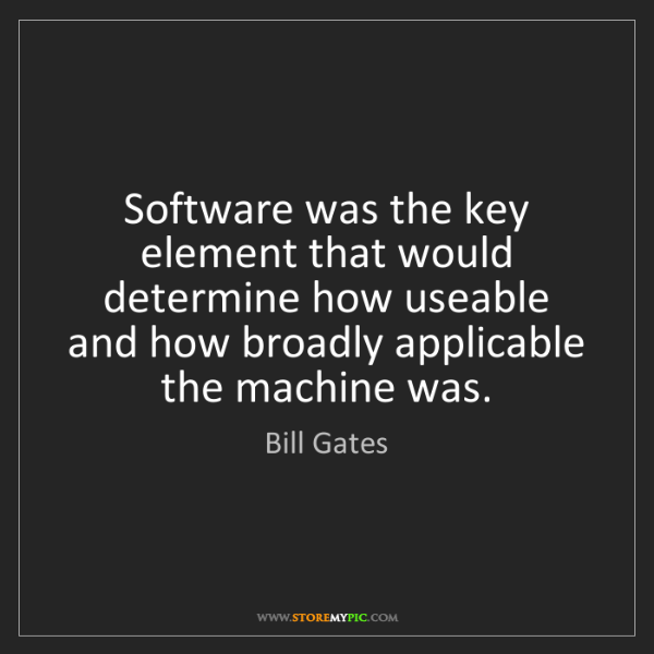 Bill Gates: Software was the key element that would determine how...