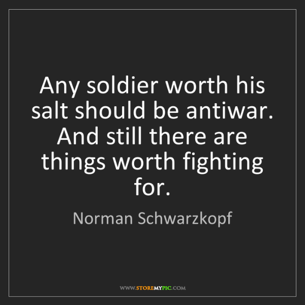 Norman Schwarzkopf: Any soldier worth his salt should be antiwar. And still...