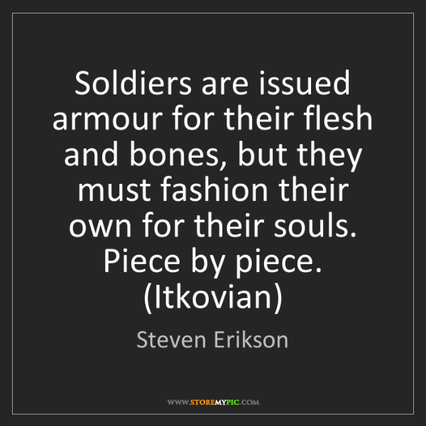 Steven Erikson: Soldiers are issued armour for their flesh and bones,...