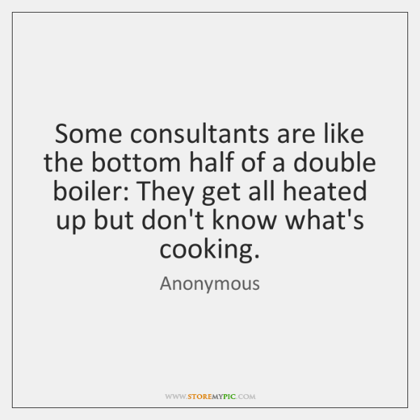 Some consultants are like the bottom half of a double boiler: They ...