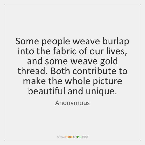 Some people weave burlap into the fabric of our lives, and some ...