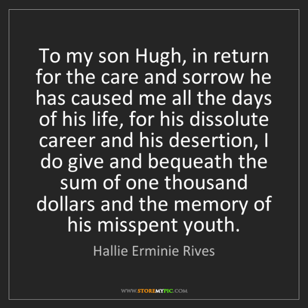 Hallie Erminie Rives: To my son Hugh, in return for the care and sorrow he...