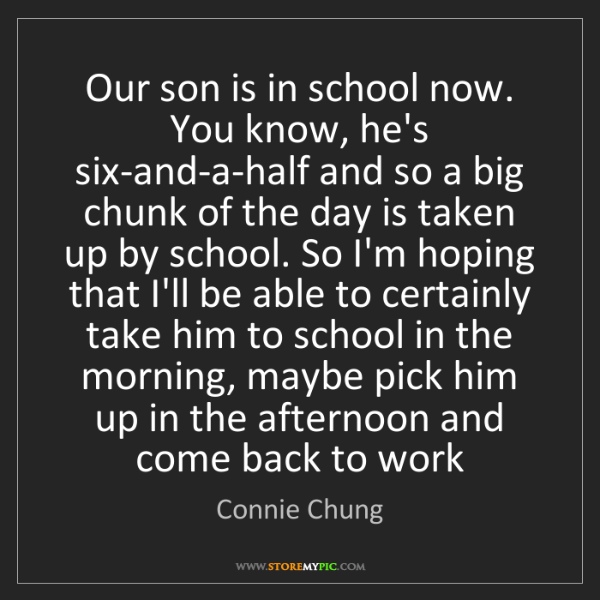 Connie Chung: Our son is in school now. You know, he's six-and-a-half...