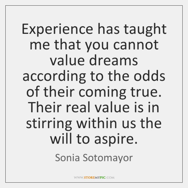 Experience has taught me that you cannot value dreams according to the ...