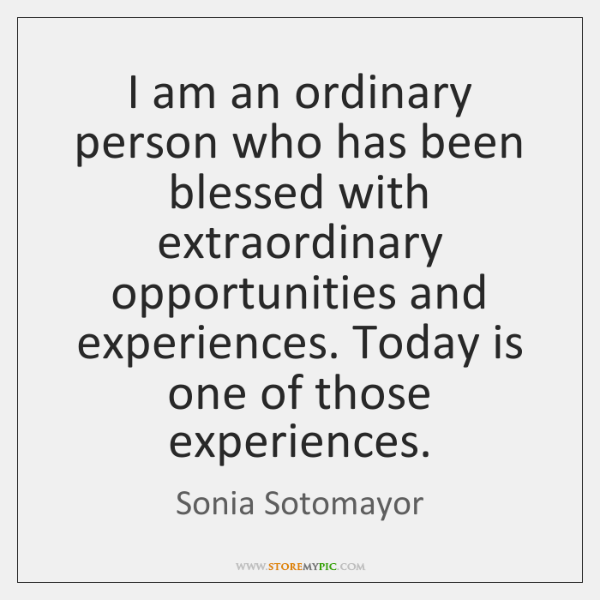 I am an ordinary person who has been blessed with extraordinary opportunities ...