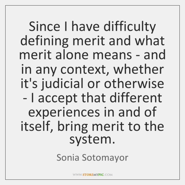 Since I have difficulty defining merit and what merit alone means - ...
