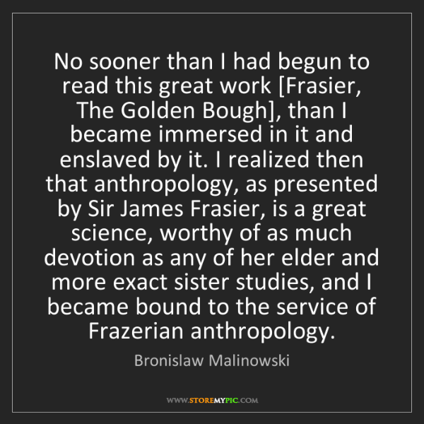 Bronislaw Malinowski: No sooner than I had begun to read this great work [Frasier,...
