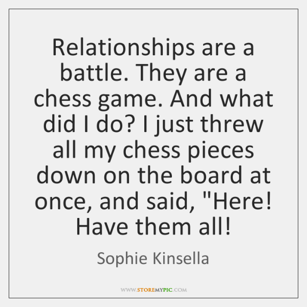 Relationships are a battle. They are a chess game. And what did ...