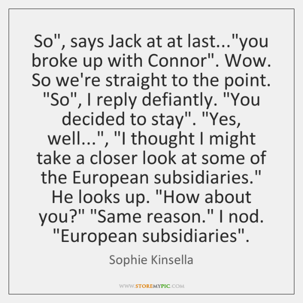 "So"", says Jack at at last...""you broke up with Connor"". Wow. ..."