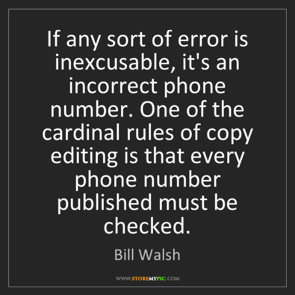 Bill Walsh: If any sort of error is inexcusable, it's an incorrect...
