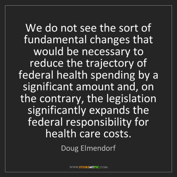 Doug Elmendorf: We do not see the sort of fundamental changes that would...