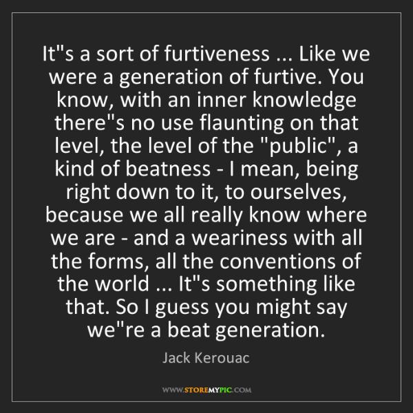 Jack Kerouac: It's a sort of furtiveness ... Like we were a generation...