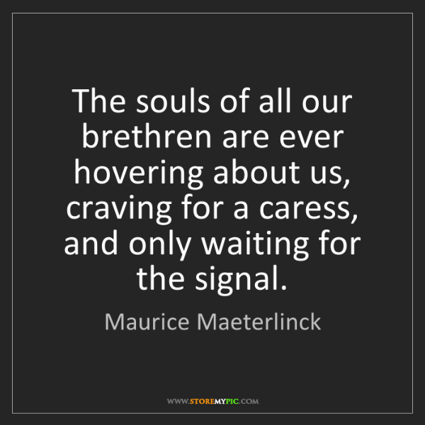 Maurice Maeterlinck: The souls of all our brethren are ever hovering about...