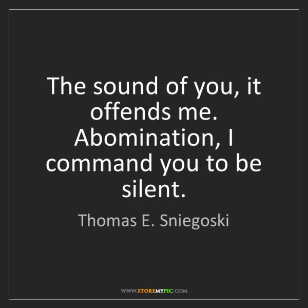Thomas E. Sniegoski: The sound of you, it offends me. Abomination, I command...