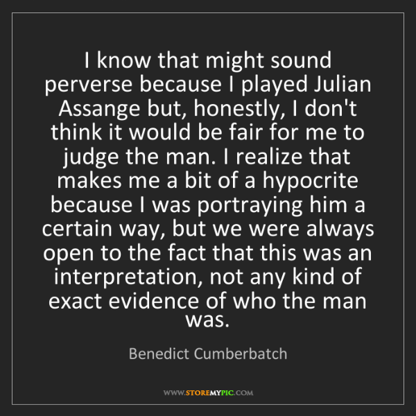Benedict Cumberbatch: I know that might sound perverse because I played Julian...