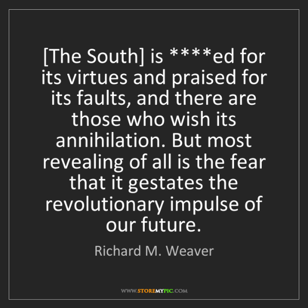 Richard M. Weaver: [The South] is ****ed for its virtues and praised for...
