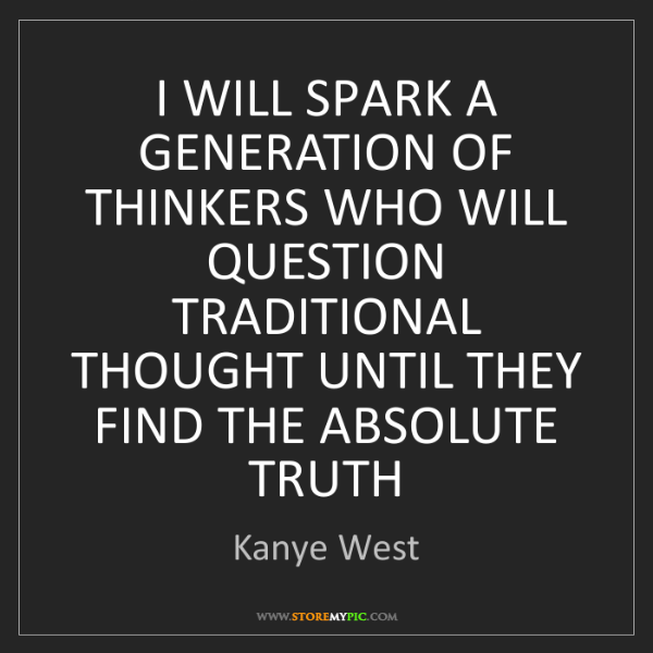 Kanye West: I WILL SPARK A GENERATION OF THINKERS WHO WILL QUESTION...