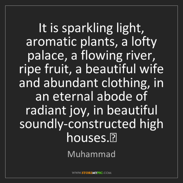 Muhammad: It is sparkling light, aromatic plants, a lofty palace,...