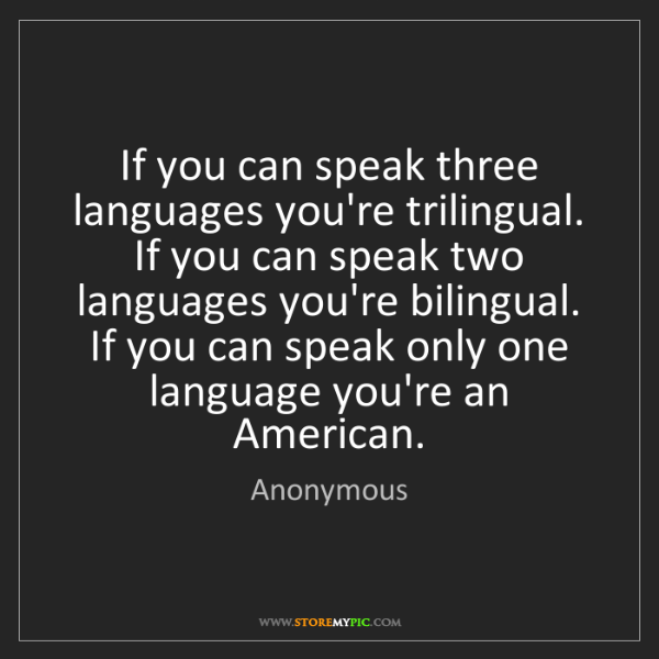 Anonymous: If you can speak three languages you're trilingual. If...