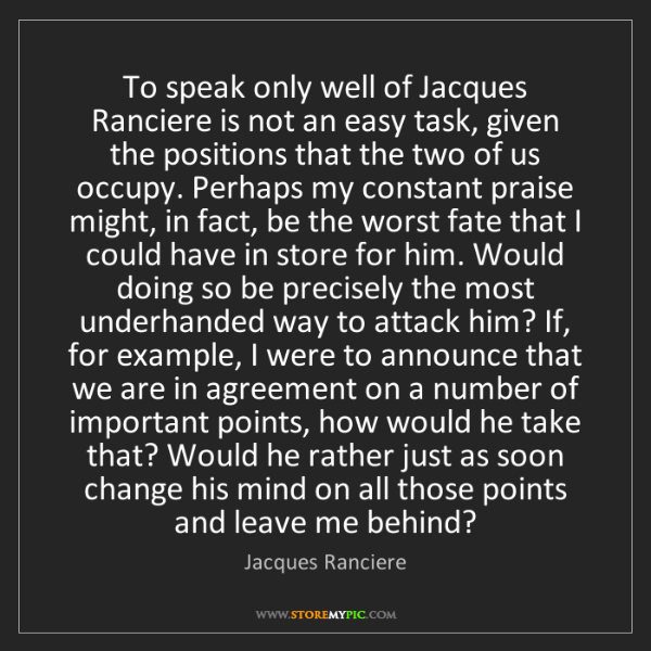 Jacques Ranciere: To speak only well of Jacques Ranciere is not an easy...