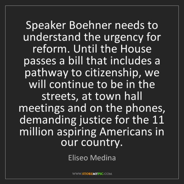 Eliseo Medina: Speaker Boehner needs to understand the urgency for reform....