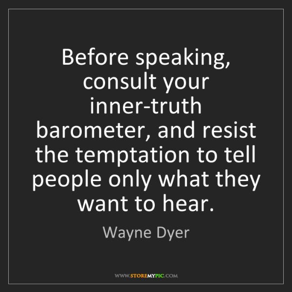 Wayne Dyer: Before speaking, consult your inner-truth barometer,...