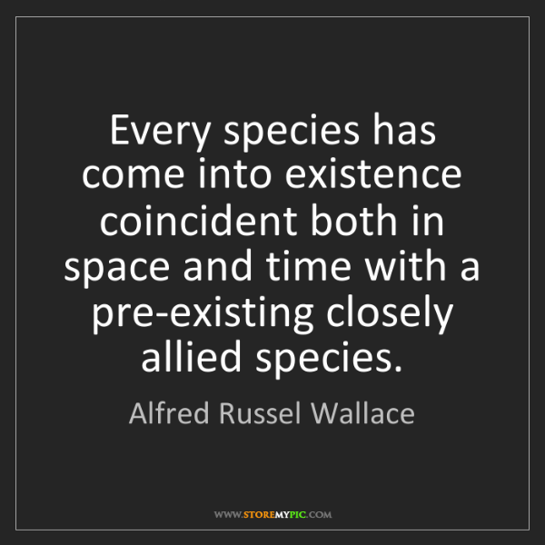 Alfred Russel Wallace: Every species has come into existence coincident both...