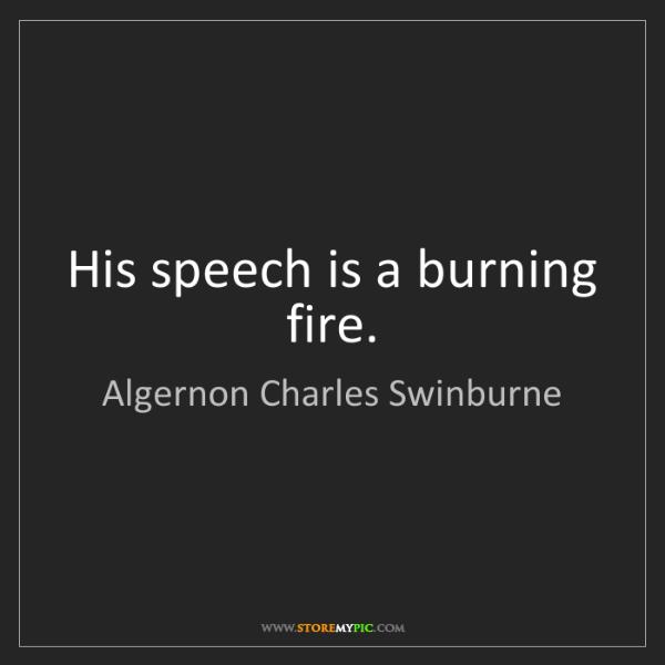 Algernon Charles Swinburne: His speech is a burning fire.