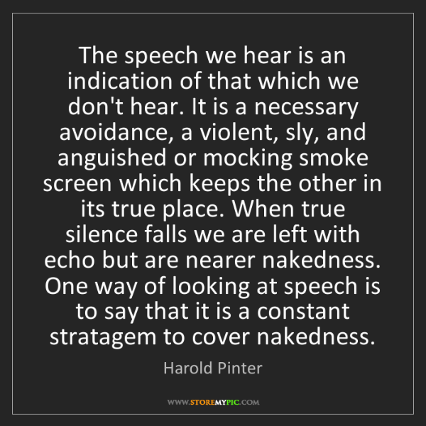 Harold Pinter: The speech we hear is an indication of that which we...