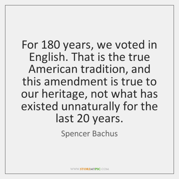 For 180 years, we voted in English. That is the true American tradition, ...