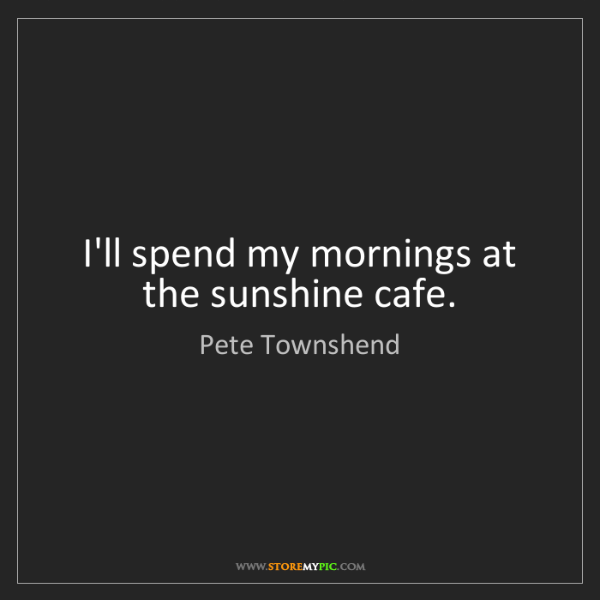 Pete Townshend: I'll spend my mornings at the sunshine cafe.