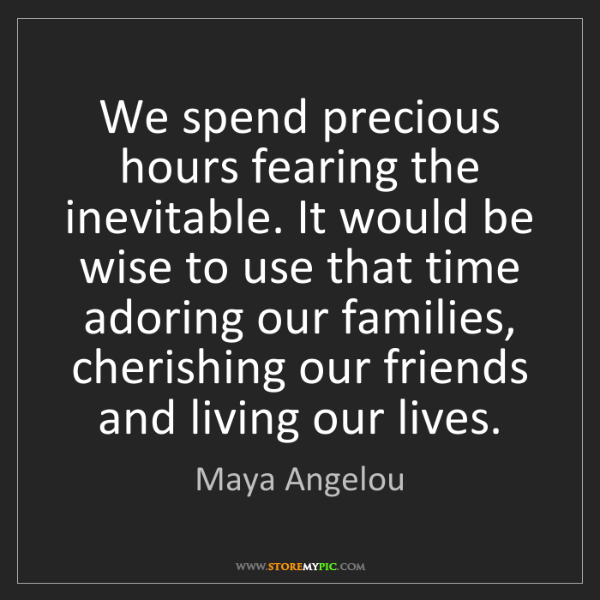 Maya Angelou: We spend precious hours fearing the inevitable. It would...