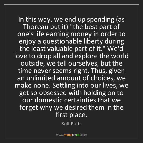 "Rolf Potts: In this way, we end up spending (as Thoreau put it) ""the..."