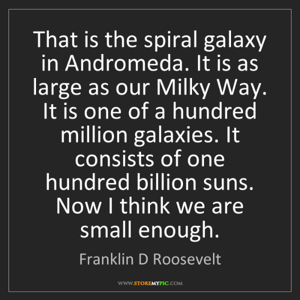 Franklin D Roosevelt: That is the spiral galaxy in Andromeda. It is as large...
