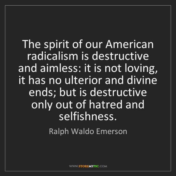 Ralph Waldo Emerson: The spirit of our American radicalism is destructive...