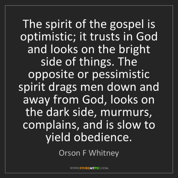 Orson F Whitney: The spirit of the gospel is optimistic; it trusts in...