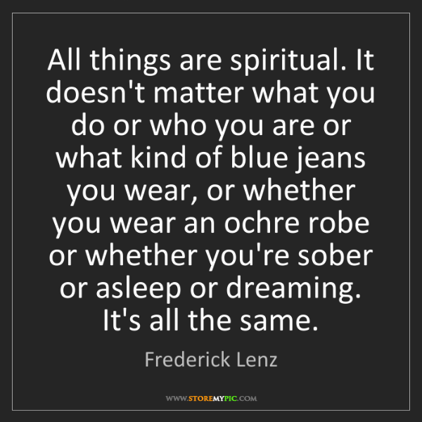 Frederick Lenz: All things are spiritual. It doesn't matter what you...